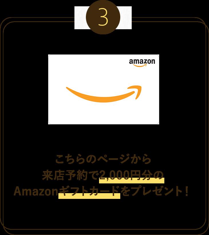 3.こちらのページから来店予約で2,000円分のAmazonギフトカードをプレゼント!