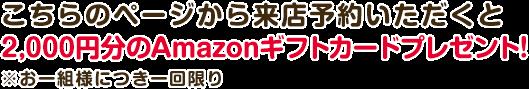 こちらのページから来店予約いただくと2,000円分のAmazonギフトカードプレゼント!※お一組様につき一回限り