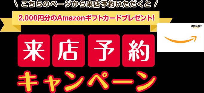 こちらのページから来店予約いただくと2,000円分のAmazonギフトカードプレゼント!来店予約キャンペーン